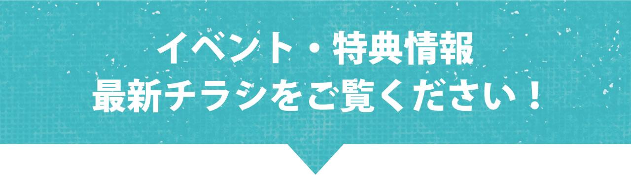 イベント・特典情報 最新チラシをご覧ください!
